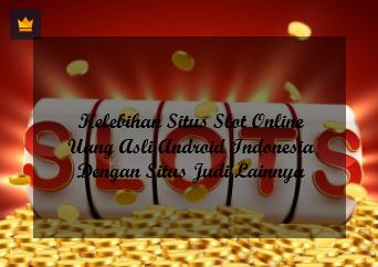 Kelebihan Situs Slot Online Uang Asli Android Indonesia Dengan Situs Judi Lainnya